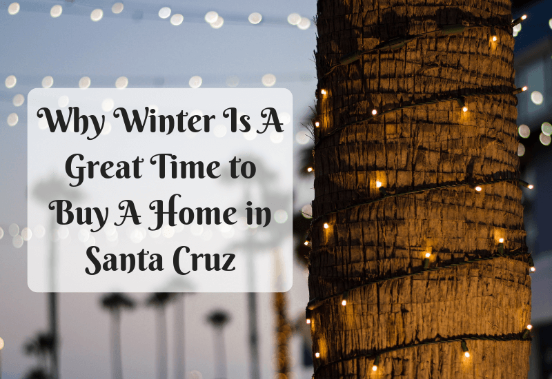 Why Winter Is A Great Time to Buy A Home in Santa Cruz