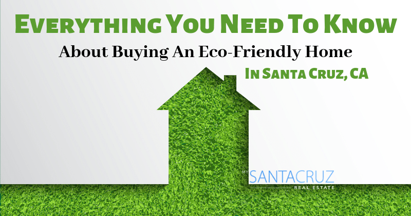 everything you need to know about buying an eco-friendly home in santa cruz, ca